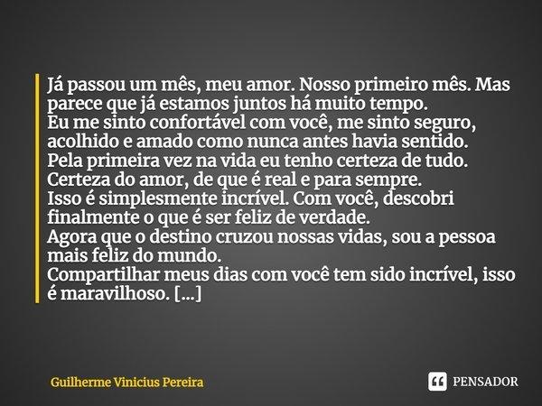 Já passou um mês, meu amor. Nosso primeiro mês. Mas parece que já estamos juntos há muito tempo. Eu me sinto confortável com você, me sinto seguro, acolhido e ... Frase de Guilherme Vinicius Pereira.