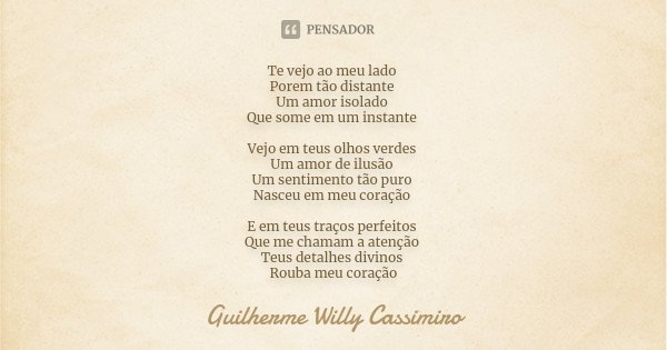 Te vejo ao meu lado Porem tão distante Um amor isolado Que some em um instante Vejo em teus olhos verdes Um amor de ilusão Um sentimento tão puro Nasceu em meu ... Frase de Guilherme Willy Cassimiro.
