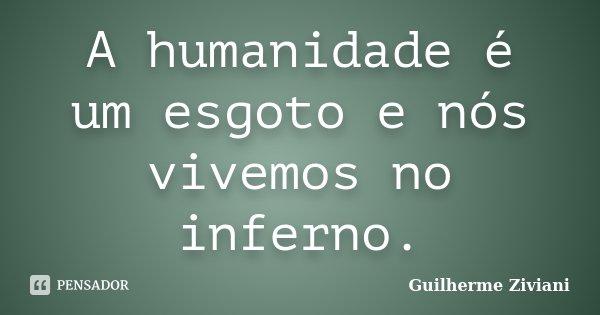 A humanidade é um esgoto e nós vivemos no inferno.... Frase de Guilherme Ziviani.