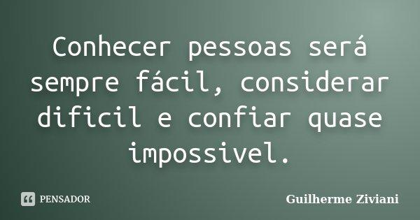 Conhecer pessoas será sempre fácil, considerar dificil e confiar quase impossivel.... Frase de Guilherme Ziviani.