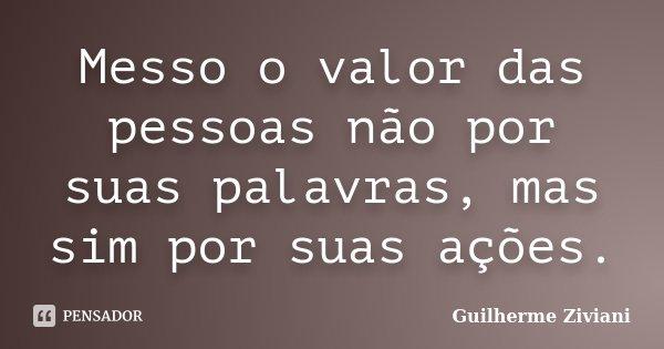 Messo o valor das pessoas não por suas palavras, mas sim por suas ações.... Frase de Guilherme Ziviani.