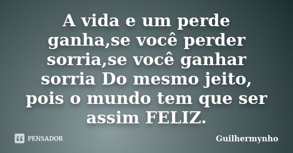 A vida e um perde ganha,se você perder sorria,se você ganhar sorria Do mesmo jeito, pois o mundo tem que ser assim FELIZ.... Frase de Guilhermynho.