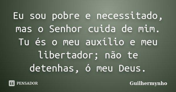 Eu sou pobre e necessitado, mas o Senhor cuida de mim. Tu és o meu auxílio e meu libertador; não te detenhas, ó meu Deus.... Frase de Guilhermynho.