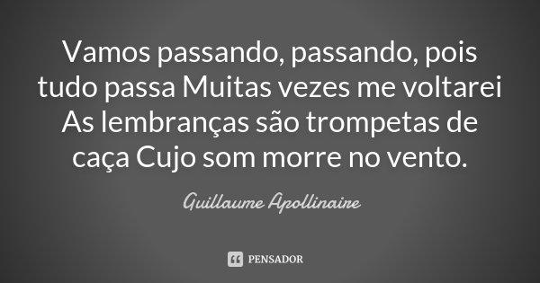 Vamos passando, passando, pois tudo passa / Muitas vezes me voltarei / As lembranças são trompetas de caça / Cujo som morre no vento.... Frase de Guillaume Apollinaire.
