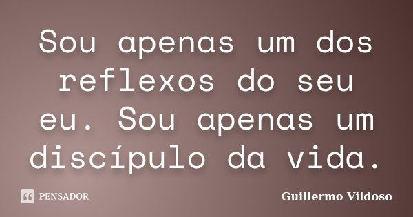 Sou apenas um dos reflexos do seu eu. Sou apenas um discípulo da vida.... Frase de Guillermo Vildoso.