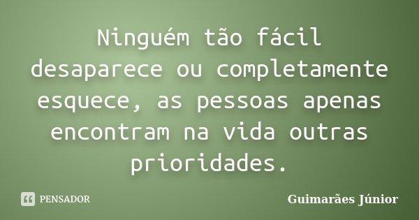 Ninguém tão fácil desaparece ou completamente esquece, as pessoas apenas encontram na vida outras prioridades.... Frase de Guimarães Júnior.