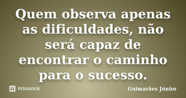 Quem observa apenas as dificuldades, não será capaz de encontrar o caminho para o sucesso.... Frase de Guimarães Júnior.