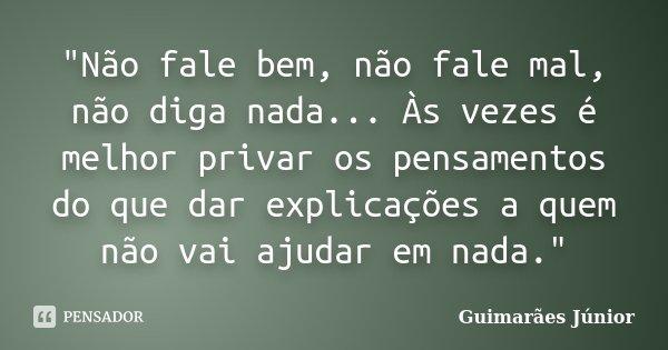 """""""Não fale bem, não fale mal, não diga nada... Às vezes é melhor privar os pensamentos do que dar explicações a quem não vai ajudar em nada.""""... Frase de Guimarães Júnior."""