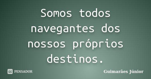 Somos todos navegantes dos nossos próprios destinos.... Frase de Guimarães Júnior.