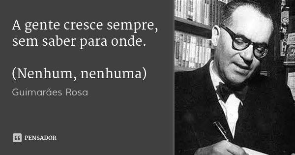 A gente cresce sempre, sem saber para onde. (Nenhum, nenhuma)... Frase de Guimarães Rosa.