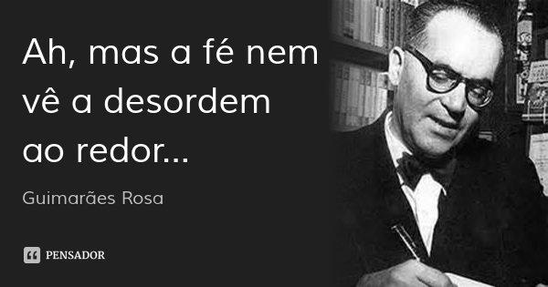 Ah, mas a fé nem vê a desordem ao redor...... Frase de Guimarães Rosa.