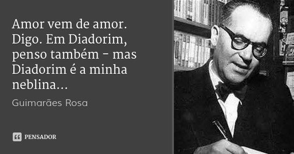 Amor vem de amor. Digo. Em Diadorim, penso também - mas Diadorim é a minha neblina...... Frase de Guimarães Rosa.