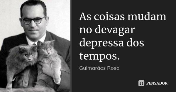 As coisas mudam no devagar depressa dos tempos.... Frase de Guimarães Rosa.