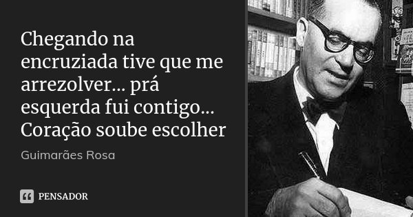 Chegando na encruziada tive que me arrezolver... prá esquerda fui contigo... Coração soube escolher... Frase de Guimarães Rosa.
