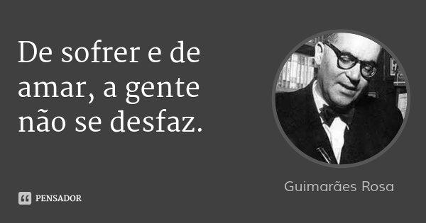 De sofrer e de amar, a gente não se desfaz.... Frase de Guimarães Rosa.