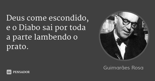 Deus come escondido, e o Diabo sai por toda a parte lambendo o prato.... Frase de Guimarães Rosa.
