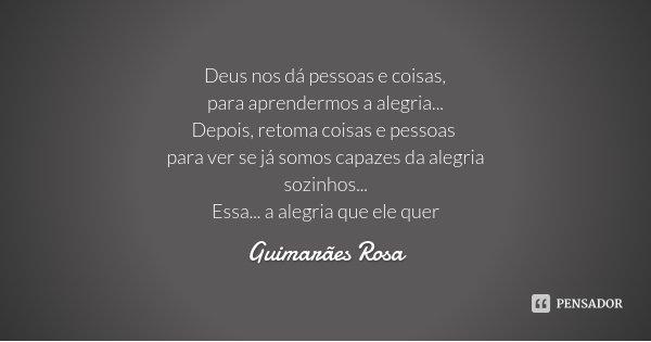 Deus nos dá pessoas e coisas, para aprendermos a alegria... Depois, retoma coisas e pessoas para ver se já somos capazes da alegria sozinhos... Essa... a alegri... Frase de Guimarães Rosa.