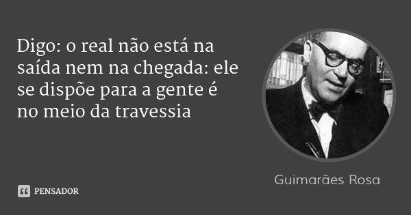 Digo: o real não está na saída nem na chegada: ele se dispõe para a gente é no meio da travessia... Frase de Guimarães Rosa.