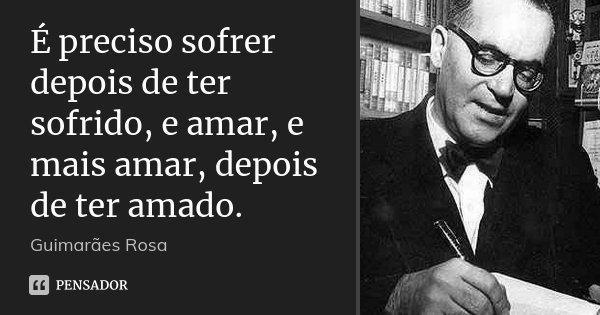 É preciso sofrer depois de ter sofrido, e amar, e mais amar, depois de ter amado.... Frase de Guimarães Rosa.