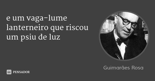 e um vaga-lume lanterneiro que riscou um psiu de luz... Frase de Guimarães Rosa.