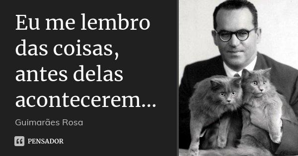 Eu me lembro das coisas, antes delas acontecerem...... Frase de Guimarães Rosa.