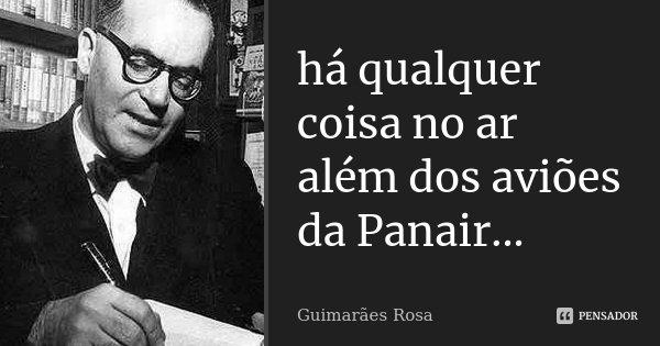 há qualquer coisa no ar além dos aviões da Panair...... Frase de Guimarães Rosa.