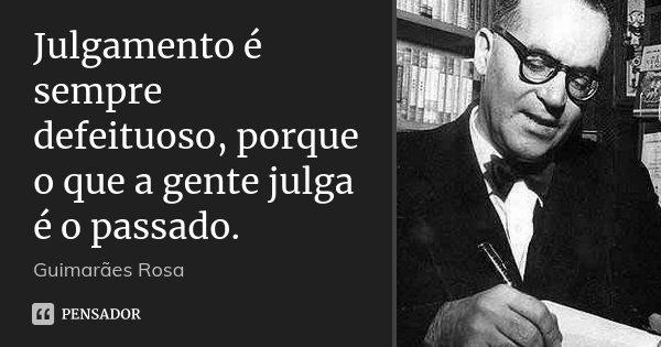 Julgamento é sempre defeituoso, porque o que a gente julga é o passado.... Frase de Guimarães Rosa.