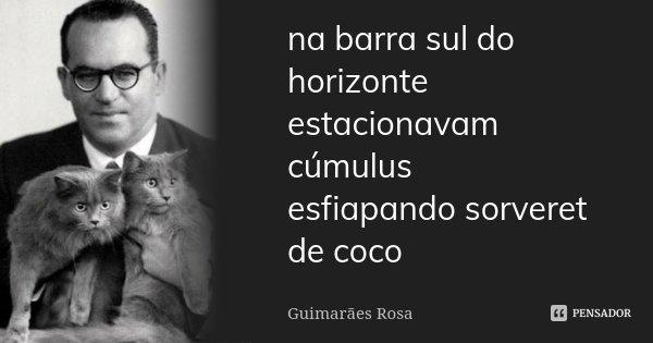 na barra sul do horizonte estacionavam cúmulus esfiapando sorveret de coco... Frase de Guimarães Rosa.