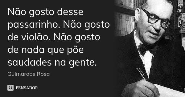Não gosto desse passarinho. Não gosto de violão. Não gosto de nada que põe saudades na gente.... Frase de Guimarães Rosa.