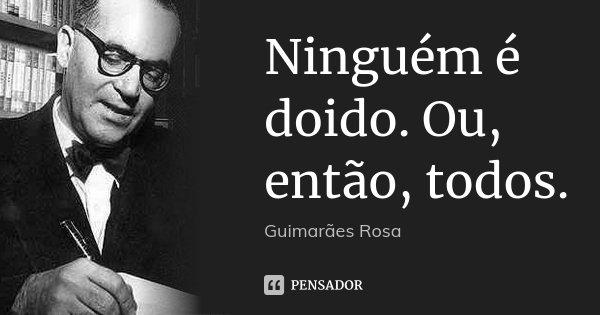 Ninguém é doido. Ou, então, todos.... Frase de Guimarães Rosa.
