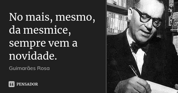 No mais, mesmo, da mesmice, sempre vem a novidade.... Frase de Guimarães Rosa.