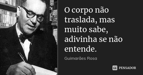 O corpo não traslada, mas muito sabe, adivinha se não entende.... Frase de Guimarães Rosa.