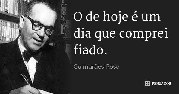 O de hoje é um dia que comprei fiado.... Frase de Guimarães Rosa.