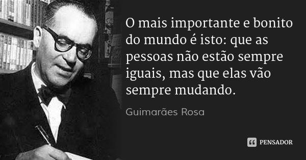 O mais importante e bonito do mundo é isto: que as pessoas não estão sempre iguais, mas que elas vão sempre mudando.... Frase de Guimarães Rosa.