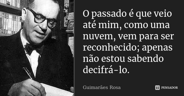 O passado é que veio até mim, como uma nuvem, vem para ser reconhecido; apenas não estou sabendo decifrá-lo.... Frase de Guimarães Rosa.