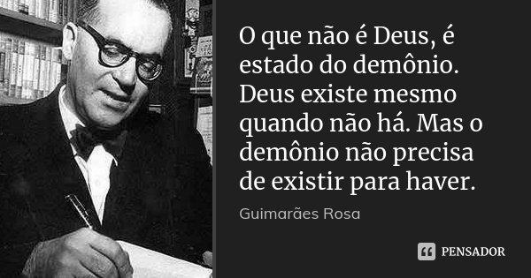 O que não é Deus, é estado do demônio. Deus existe mesmo quando não há. Mas o demônio não precisa de existir para haver.... Frase de Guimarães Rosa.