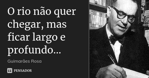 O rio não quer chegar, mas ficar largo e profundo...... Frase de Guimarães Rosa.