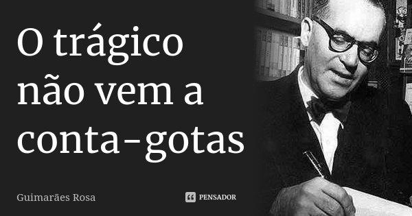O trágico não vem a conta-gotas... Frase de Guimarães Rosa.