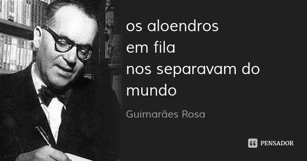os aloendros em fila nos separavam do mundo... Frase de Guimarães Rosa.