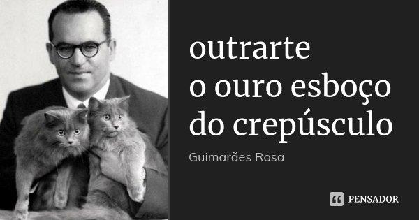 outrarte o ouro esboço do crepúsculo... Frase de Guimarães Rosa.
