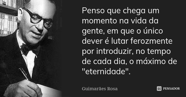 """Penso que chega um momento na vida da gente, em que o único dever é lutar ferozmente por introduzir, no tempo de cada dia, o máximo de """"eternidade"""".... Frase de Guimarães Rosa."""