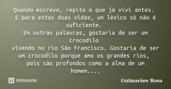 Quando escrevo, repito o que já vivi antes. E para estas duas vidas, um léxico só não é suficiente. Em outras palavras, gostaria de ser um crocodilo vivendo no ... Frase de Guimaraes Rosa.