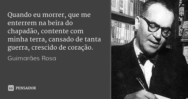 Quando eu morrer, que me enterrem na beira do chapadão, contente com minha terra, cansado de tanta guerra, crescido de coração.... Frase de Guimarães Rosa.