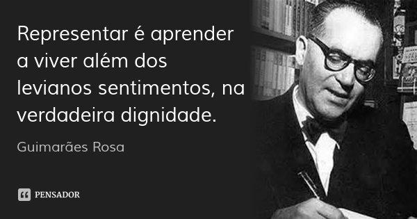 Representar é aprender a viver além dos levianos sentimentos, na verdadeira dignidade.... Frase de Guimarães Rosa.