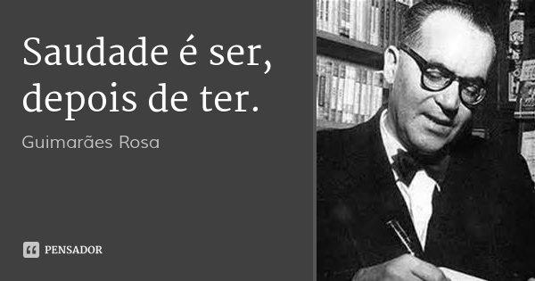 Saudade é ser, depois de ter.... Frase de Guimarães Rosa.