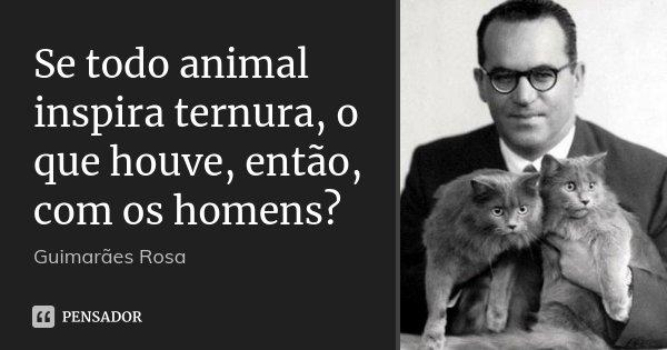 Se todo animal inspira ternura, o que houve, então, com os homens?... Frase de Guimarães Rosa.