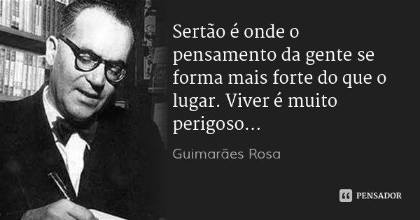 Sertão é onde o pensamento da gente se forma mais forte do que o lugar. Viver é muito perigoso...... Frase de Guimarães Rosa.