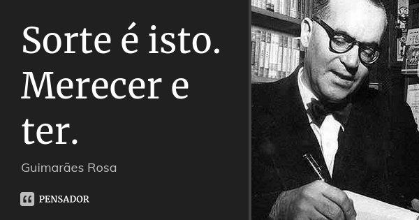Sorte é isto. Merecer e ter.... Frase de Guimarães Rosa.