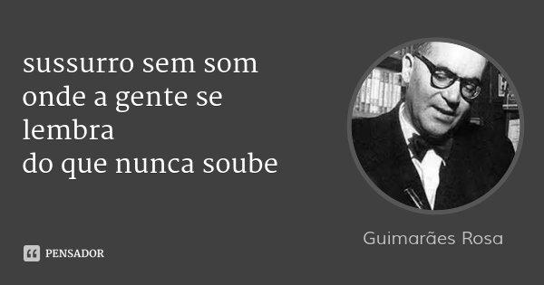 sussurro sem som onde a gente se lembra do que nunca soube... Frase de Guimarães Rosa.