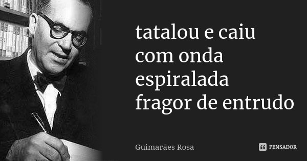 tatalou e caiu com onda espiralada fragor de entrudo... Frase de Guimarães Rosa.